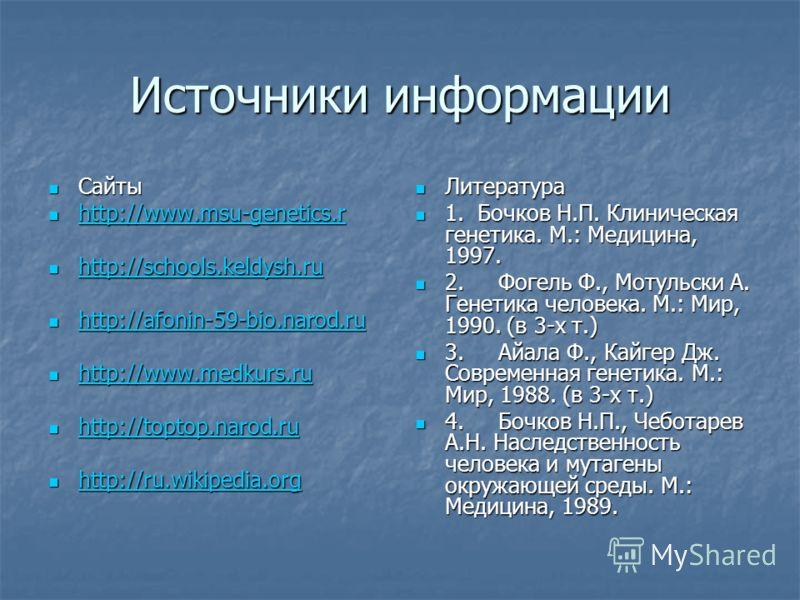 Источники информации Сайты Сайты http://www.msu-genetics.r http://www.msu-genetics.r http://www.msu-genetics.r http://schools.keldysh.ru http://schools.keldysh.ru http://schools.keldysh.ru http://afonin-59-bio.narod.ru http://afonin-59-bio.narod.ru h