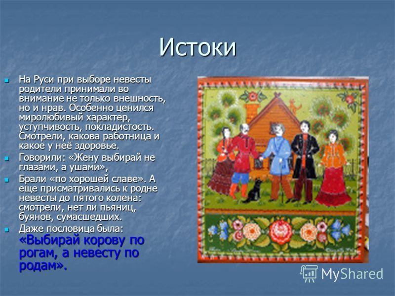 Истоки На Руси при выборе невесты родители принимали во внимание не только внешность, но и нрав. Особенно ценился миролюбивый характер, уступчивость, покладистость. Смотрели, какова работница и какое у неё здоровье. На Руси при выборе невесты родител
