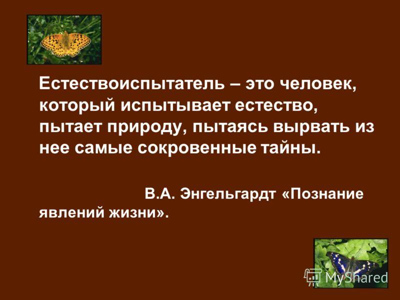Естествоиспытатель – это человек, который испытывает естество, пытает природу, пытаясь вырвать из нее самые сокровенные тайны. В.А. Энгельгардт «Познание явлений жизни».