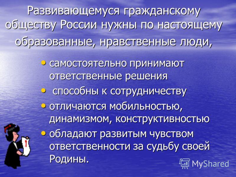 Развивающемуся гражданскому обществу России нужны по настоящему образованные, нравственные люди, самостоятельно принимают ответственные решения самостоятельно принимают ответственные решения способны к сотрудничеству способны к сотрудничеству отличаю