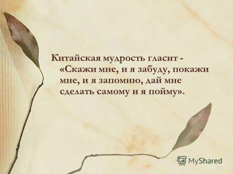 Китайская мудрость гласит - «Скажи мне, и я забуду, покажи мне, и я запомню, дай мне сделать самому и я пойму».