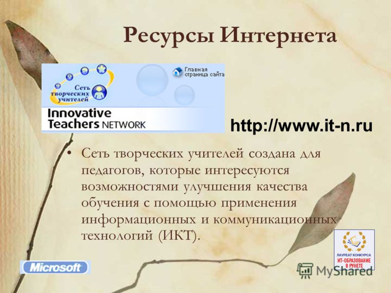 Ресурсы Интернета Сеть творческих учителей создана для педагогов, которые интересуются возможностями улучшения качества обучения с помощью применения информационных и коммуникационных технологий (ИКТ). http://www.it-n.ru