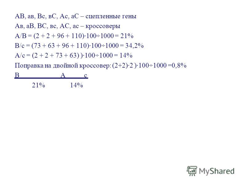 Дано: А-В-С- 73 А-ввС- 2 А-В-сс 348 А-ввсс 96 ааВ-С- 110 ааввС- 306 ааВ-сс 2 ааввсс 63 - генотип женского растения (по некроссоверным потомкам, которых более 50%) - генотип мужского растения (т.к. скрещивание анализирующее) Р × Г F 2 348 306 2 2 73 9
