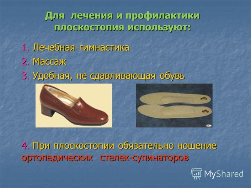 Для лечения и профилактики плоскостопия используют: 1. Лечебная гимнастика 2. Массаж 3. Удобная, не сдавливающая обувь 4. При плоскостопии обязательно ношение ортопедических стелек-супинаторов