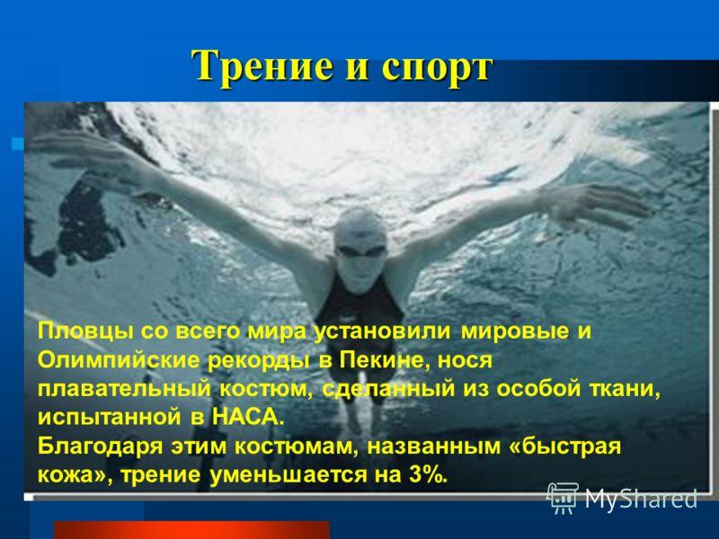 Трение и спорт Пловцы со всего мира установили мировые и Олимпийские рекорды в Пекине, нося плавательный костюм, сделанный из особой ткани, испытанной в НАСА. Благодаря этим костюмам, названным «быстрая кожа», трение уменьшается на 3%.