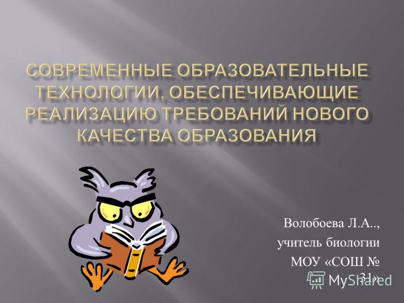 Волобоева Л. А.., учитель биологии МОУ « СОШ 31»