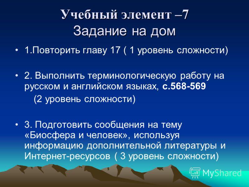 Учебный элемент –7 Задание на дом 1.Повторить главу 17 ( 1 уровень сложности) 2. Выполнить терминологическую работу на русском и английском языках, с.568-569 (2 уровень сложности) 3. Подготовить сообщения на тему «Биосфера и человек», используя инфор