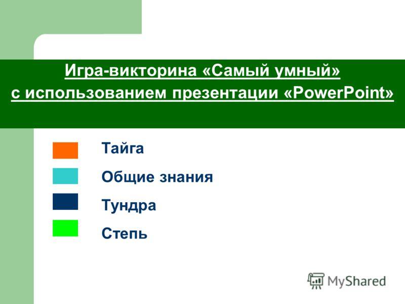 Игра-викторина «Самый умный» с использованием презентации «PowerPoint» Тайга Общие знания Тундра Степь