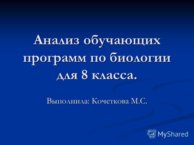 Анализ обучающих программ по биологии для 8 класса. Выполнила: Кочеткова М.С.