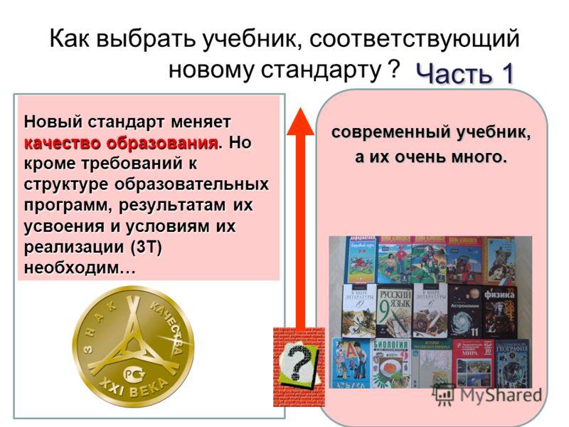 Как выбрать учебник, соответствующий новому стандарту ? современный учебник, а их очень много. Новый стандарт меняет качество образования. Но кроме требований к структуре образовательных программ, результатам их усвоения и условиям их реализации (3Т)