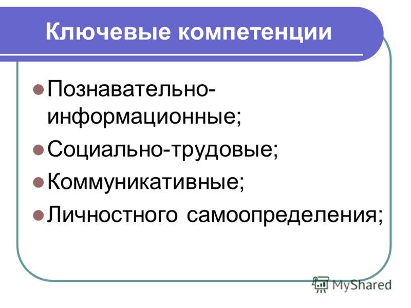 Ключевые компетенции Познавательно- информационные; Социально-трудовые; Коммуникативные; Личностного самоопределения;