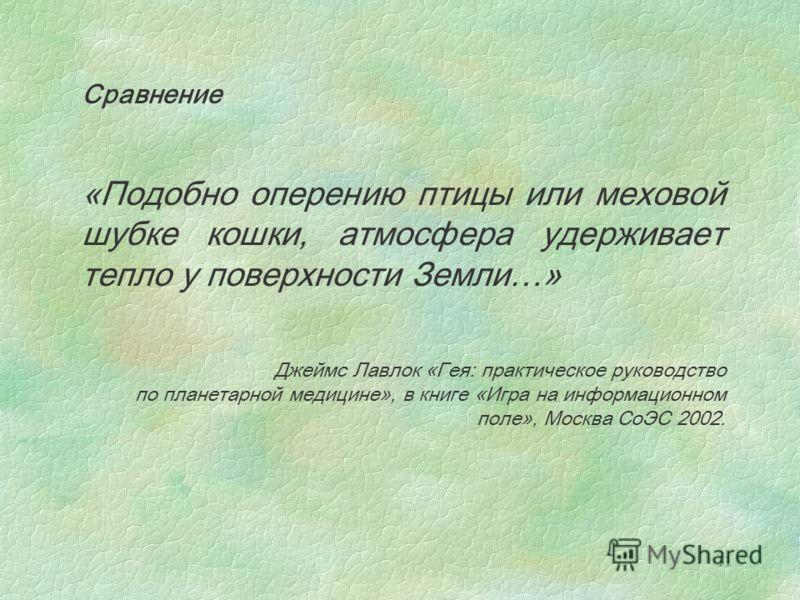 11 Сравнение «Подобно оперению птицы или меховой шубке кошки, атмосфера удерживает тепло у поверхности Земли…» Джеймс Лавлок «Гея: практическое руководство по планетарной медицине», в книге «Игра на информационном поле», Москва СоЭС 2002.