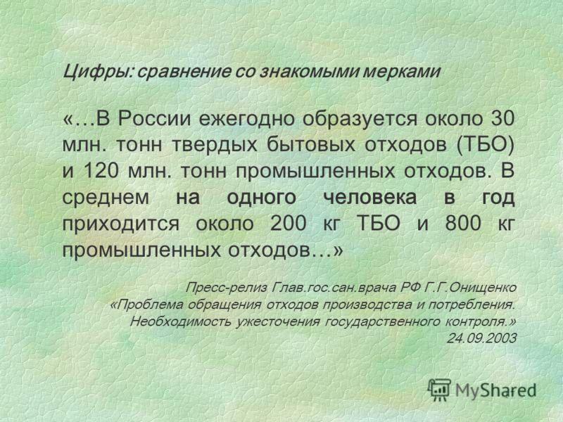 17 Цифры: сравнение со знакомыми мерками «…В России ежегодно образуется около 30 млн. тонн твердых бытовых отходов (ТБО) и 120 млн. тонн промышленных отходов. В среднем на одного человека в год приходится около 200 кг ТБО и 800 кг промышленных отходо