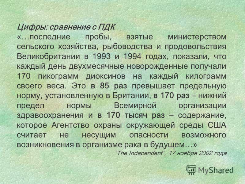 20 Цифры: сравнение с ПДК «…последние пробы, взятые министерством сельского хозяйства, рыбоводства и продовольствия Великобритании в 1993 и 1994 годах, показали, что каждый день двухмесячные новорожденные получали 170 пикограмм диоксинов на каждый ки