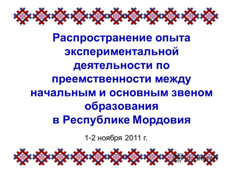 Распространение опыта экспериментальной деятельности по преемственности между начальным и основным звеном образования в Республике Мордовия 1-2 ноября 2011 г.