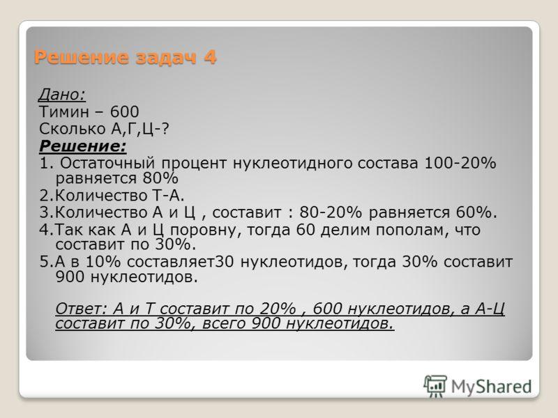 Решение задач 4 Дано: Тимин – 600 Сколько А,Г,Ц-? Решение: 1. Остаточный процент нуклеотидного состава 100-20% равняется 80% 2.Количество Т-А. 3.Количество А и Ц, составит : 80-20% равняется 60%. 4.Так как А и Ц поровну, тогда 60 делим пополам, что с