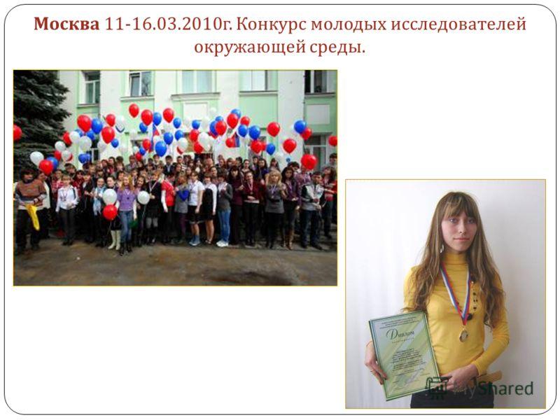 Москва 11-16.03.2010г. Конкурс молодых исследователей окружающей среды.