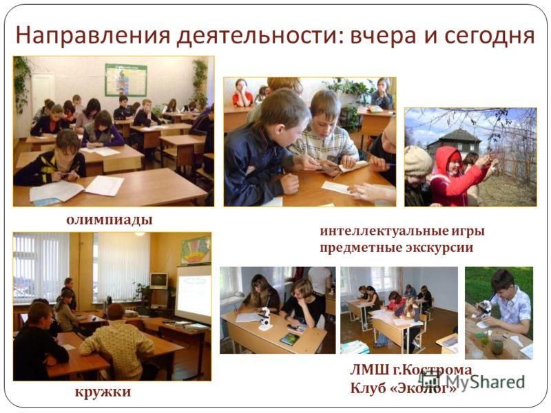 Направления деятельности : вчера и сегодня олимпиады интеллектуальные игры предметные экскурсии кружки ЛМШ г. Кострома Клуб « Эколог »