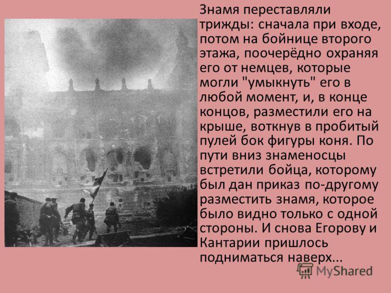 Знамя переставляли трижды: сначала при входе, потом на бойнице второго этажа, поочерёдно охраняя его от немцев, которые могли