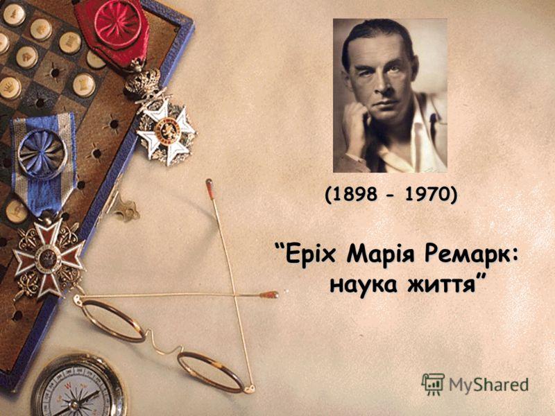 (1898 - 1970) Еріх Марія Ремарк: наука життя