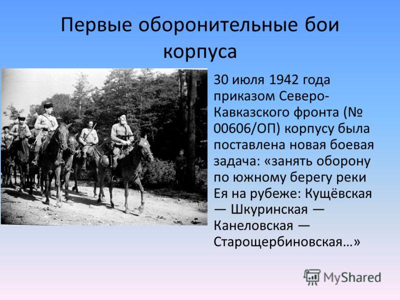 Первые оборонительные бои корпуса 30 июля 1942 года приказом Северо- Кавказского фронта ( 00606/ОП) корпусу была поставлена новая боевая задача: «занять оборону по южному берегу реки Ея на рубеже: Кущёвская Шкуринская Канеловская Старощербиновская…»