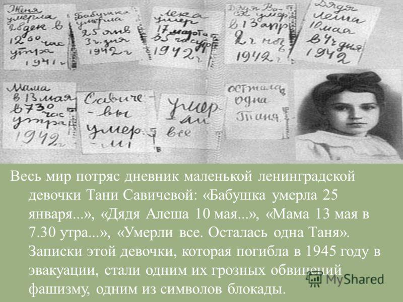 Весь мир потряс дневник маленькой ленинградской девочки Тани Савичевой : « Бабушка умерла 25 января...», « Дядя Алеша 10 мая...», « Мама 13 мая в 7.30 утра...», « Умерли все. Осталась одна Таня ». Записки этой девочки, которая погибла в 1945 году в э