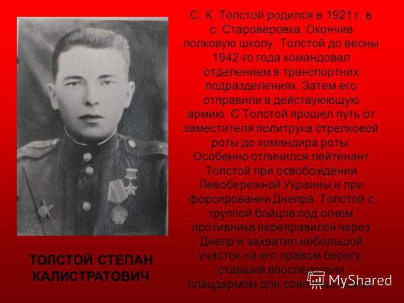 С. К. Толстой родился в 1921 г. в с. Староверовка. Окончив полковую школу, Толстой до весны 1942-го года командовал отделением в транспортних подразделениях. Затем его отправили в действуюющую армию. С Толстой прошел путь от заместителя политрука стр