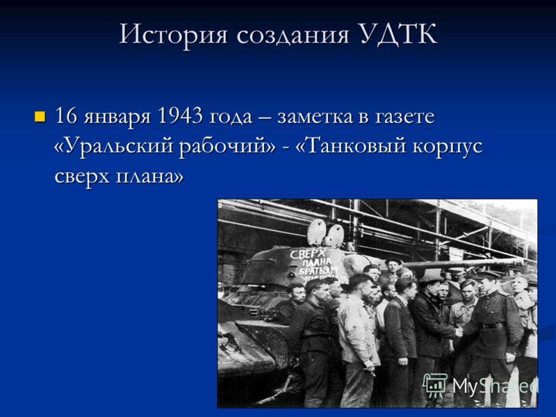 История создания УДТК 16 января 1943 года – заметка в газете «Уральский рабочий» - «Танковый корпус сверх плана» 16 января 1943 года – заметка в газете «Уральский рабочий» - «Танковый корпус сверх плана»