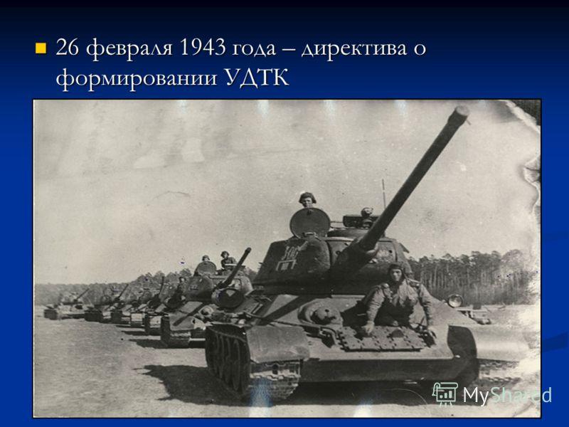 26 февраля 1943 года – директива о формировании УДТК 26 февраля 1943 года – директива о формировании УДТК
