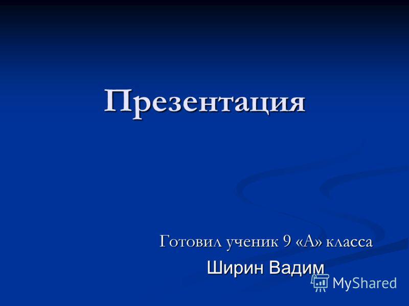 Презентация Готовил ученик 9 «А» класса Ширин Вадим