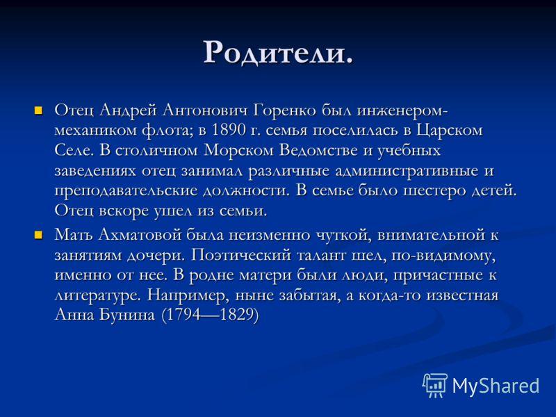 Родители. Отец Андрей Антонович Горенко был инженером- механиком флота; в 1890 г. семья поселилась в Царском Селе. В столичном Морском Ведомстве и учебных заведениях отец занимал различные административные и преподавательские должности. В семье было