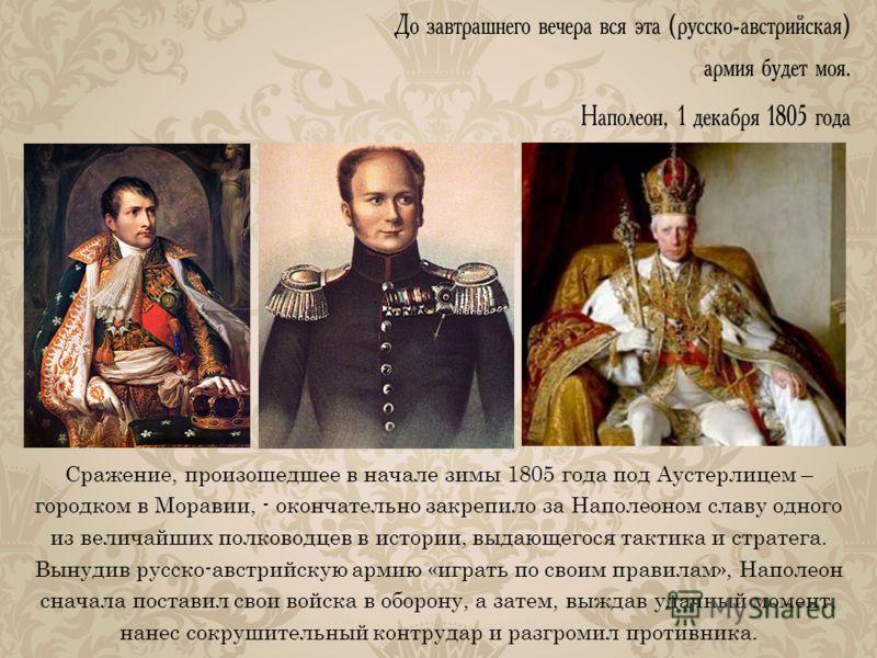 Сражение, произошедшее в начале зимы 1805 года под Аустерлицем – городком в Моравии, - окончательно закрепило за Наполеоном славу одного из величайших полководцев в истории, выдающегося тактика и стратега. Вынудив русско-австрийскую армию «играть по