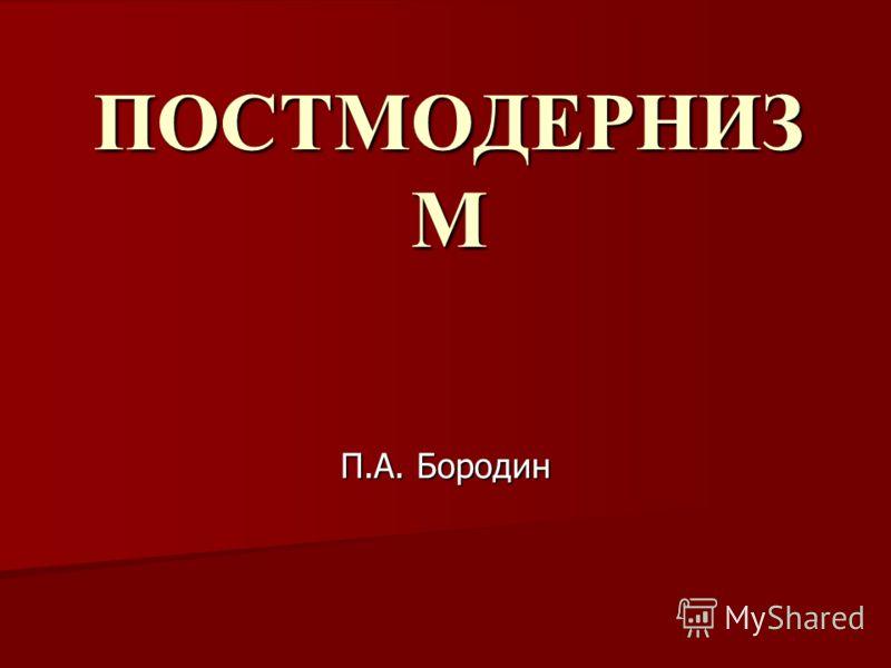 ПОСТМОДЕРНИЗ М П.А. Бородин