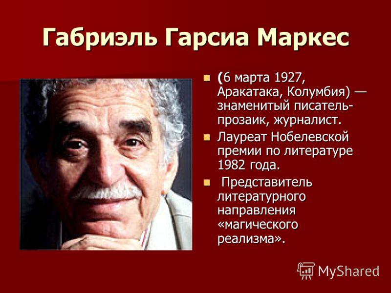 Габриэль Гарсиа Маркес (6 марта 1927, Аракатака, Колумбия) знаменитый писатель- прозаик, журналист. (6 марта 1927, Аракатака, Колумбия) знаменитый писатель- прозаик, журналист. Лауреат Нобелевской премии по литературе 1982 года. Лауреат Нобелевской п