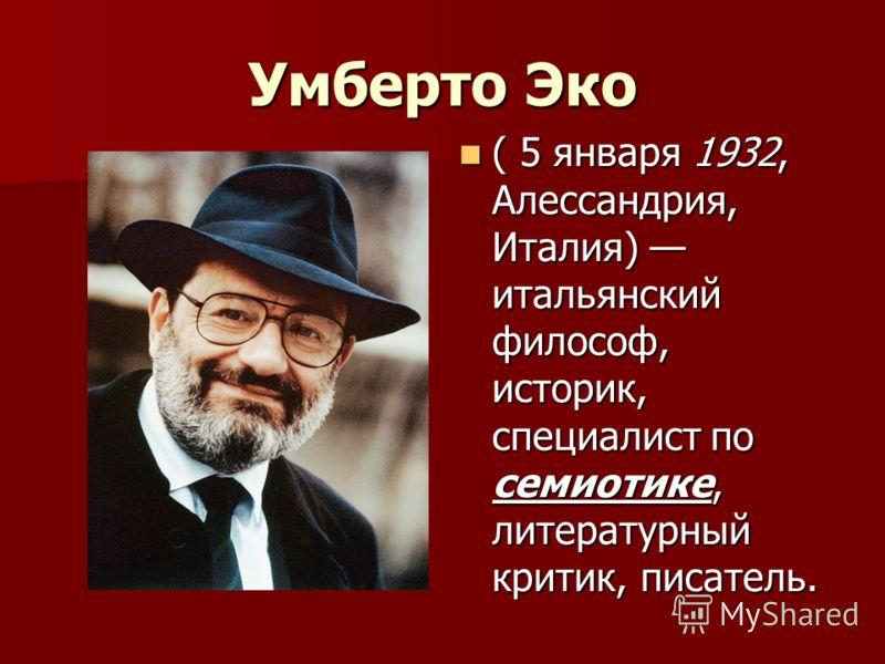 Умберто Эко ( 5 января 1932, Алессандрия, Италия) итальянский философ, историк, специалист по семиотике, литературный критик, писатель. ( 5 января 1932, Алессандрия, Италия) итальянский философ, историк, специалист по семиотике, литературный критик,