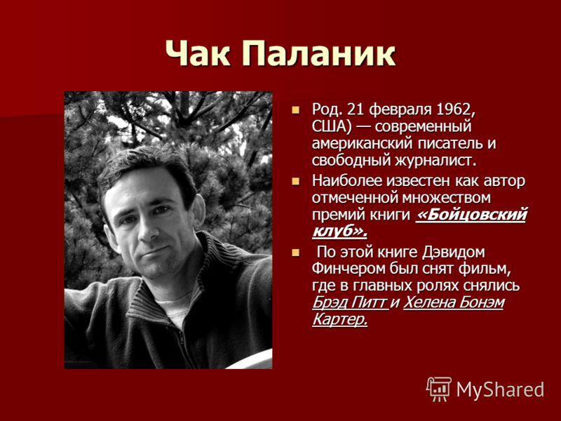 Чак Паланик Род. 21 февраля 1962, США) современный американский писатель и свободный журналист. Род. 21 февраля 1962, США) современный американский писатель и свободный журналист. Наиболее известен как автор отмеченной множеством премий книги «Бойцов