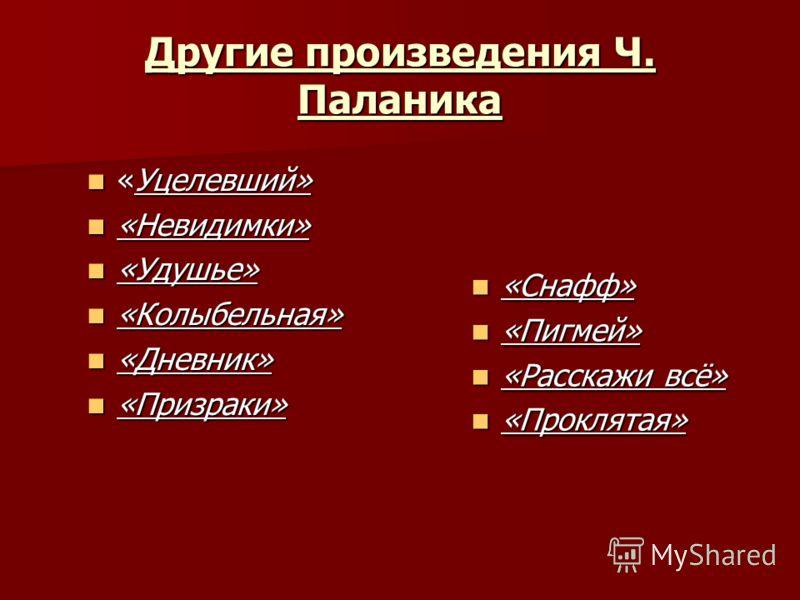Другие произведения Ч. Паланика «Уцелевший» «Уцелевший» «Невидимки» «Невидимки» «Удушье» «Удушье» «Колыбельная» «Колыбельная» «Дневник» «Дневник» «Призраки» «Призраки» «Снафф» «Снафф» «Пигмей» «Пигмей» «Расскажи всё» «Расскажи всё» «Проклятая» «Прокл