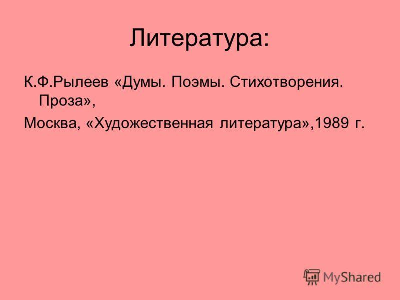 Литература: К.Ф.Рылеев «Думы. Поэмы. Стихотворения. Проза», Москва, «Художественная литература»,1989 г.