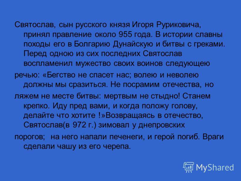 Святослав, сын русского князя Игоря Руриковича, принял правление около 955 года. В истории славны походы его в Болгарию Дунайскую и битвы с греками. Перед одною из сих последних Святослав воспламенил мужество своих воинов следующею речью: «Бегство не