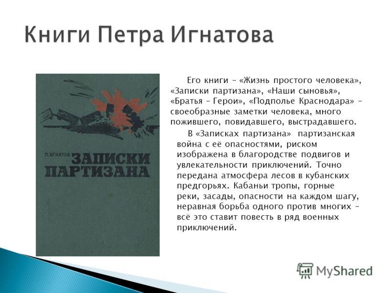 Его книги – «Жизнь простого человека», «Записки партизана», «Наши сыновья», «Братья – Герои», «Подполье Краснодара» – своеобразные заметки человека, много пожившего, повидавшего, выстрадавшего. В «Записках партизана» партизанская война с её опасностя