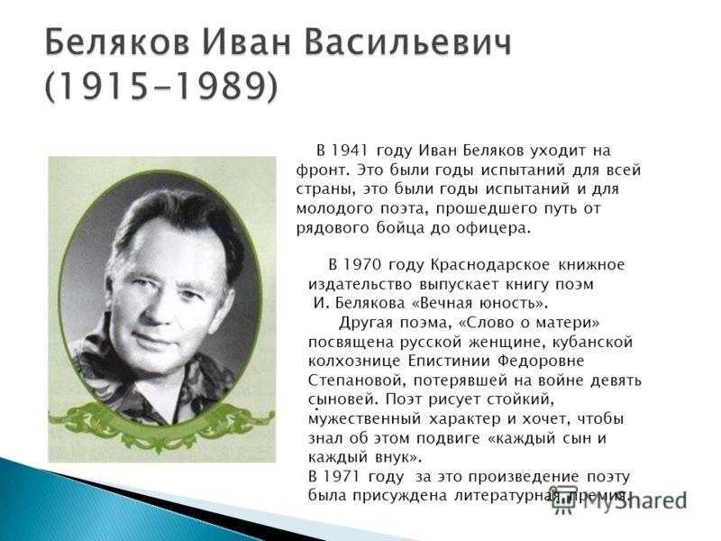 В 1941 году Иван Беляков уходит на фронт. Это были годы испытаний для всей страны, это были годы испытаний и для молодого поэта, прошедшего путь от рядового бойца до офицера. В 1970 году Краснодарское книжное издательство выпускает книгу поэм И. Беля