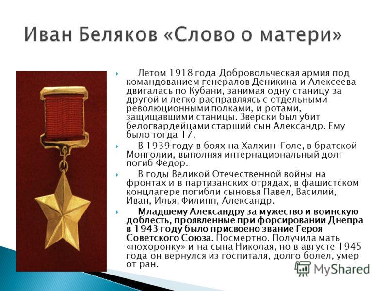 Летом 1918 года Добровольческая армия под командованием генералов Деникина и Алексеева двигалась по Кубани, занимая одну станицу за другой и легко расправляясь с отдельными революционными полками, и ротами, защищавшими станицы. Зверски был убит белог