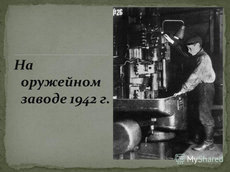 На оружейном заводе 1942 г.