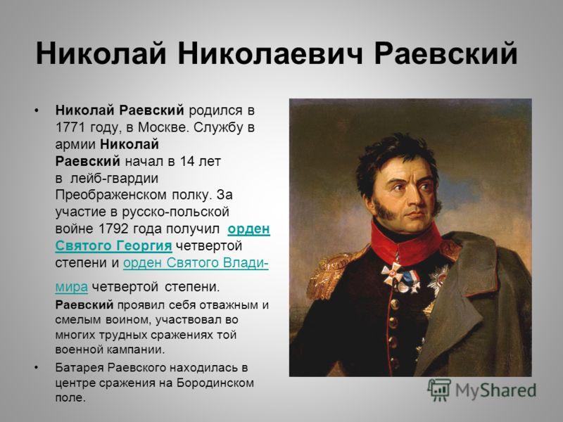 Николай Николаевич Раевский Николай Раевский родился в 1771 году, в Москве. Службу в армии Николай Раевский начал в 14 лет в лейб-гвардии Преображенском полку. За участие в русско-польской войне 1792 года получил орден Святого Георгия четвертой степе