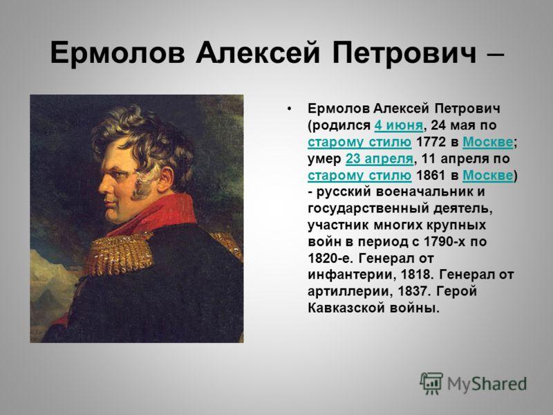 Ермолов Алексей Петрович – Ермолов Алексей Петрович (родился 4 июня, 24 мая по старому стилю 1772 в Москве; умер 23 апреля, 11 апреля по старому стилю 1861 в Москве) - русский военачальник и государственный деятель, участник многих крупных войн в пер