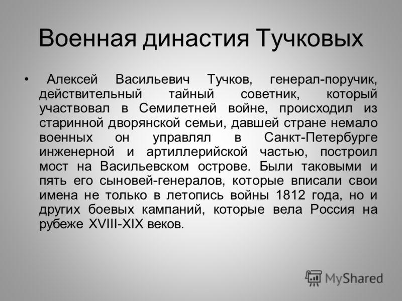 Военная династия Тучковых Алексей Васильевич Тучков, генерал-поручик, действительный тайный советник, который участвовал в Семилетней войне, происходил из старинной дворянской семьи, давшей стране немало военных он управлял в Санкт-Петербурге инженер