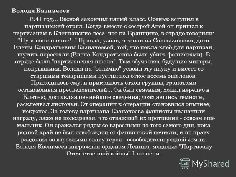 Володя Казначеев 1941 год... Весной закончил пятый класс. Осенью вступил в партизанский отряд. Когда вместе с сестрой Аней он пришел к партизанам в Клетнянские леса, что на Брянщине, в отряде говорили: