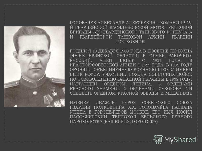 ГОЛОВАЧЁВ АЛЕКСАНДР АЛЕКСЕЕВИЧ - КОМАНДИР 23- Й ГВАРДЕЙСКОЙ ВАСИЛЬКОВСКОЙ МОТОСТРЕЛКОВОЙ БРИГАДЫ 7-ГО ГВАРДЕЙСКОГО ТАНКОВОГО КОРПУСА 3- Й ГВАРДЕЙСКОЙ ТАНКОВОЙ АРМИИ, ГВАРДИИ ПОЛКОВНИК. РОДИЛСЯ 10 ДЕКАБРЯ 1909 ГОДА В ПОСЁЛКЕ ЛЮБОХНА (НЫНЕ БРЯНСКОЙ ОБЛ