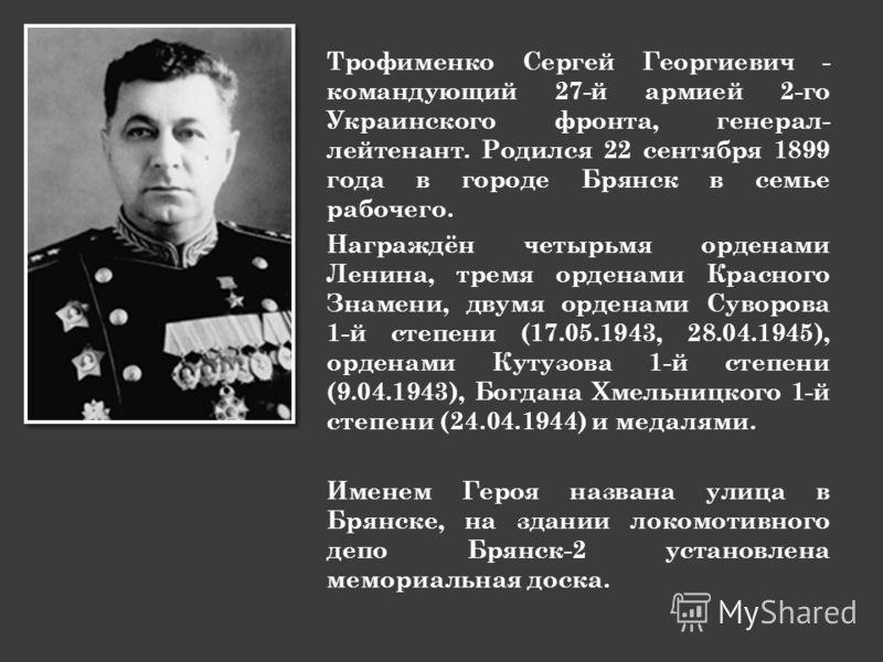 Трофименко Сергей Георгиевич - командующий 27-й армией 2-го Украинского фронта, генерал- лейтенант. Родился 22 сентября 1899 года в городе Брянск в семье рабочего. Награждён четырьмя орденами Ленина, тремя орденами Красного Знамени, двумя орденами Су