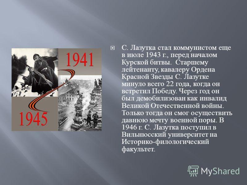 С. Лазутка стал коммунистом еще в июле 1943 г., перед началом Курской битвы. Старшему лейтенанту, кавалеру Ордена Красной Звезды С. Лазутке минуло всего 22 года, когда он встретил Победу. Через год он был демобилизован как инвалид Великой Отечественн